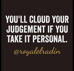 YOU'LL CLOUD YOUR JUDGEMENT IF YOU  TAKE IT PERSONAL.