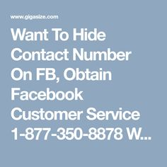 Want To Hide Contact Number On FB, Obtain Facebook Customer Service 1-877-350-8878What!! Don't you know how to hide contact number on Facebook? Do you want instant solution for this? If yes, then without wasting your valuable time give a ring to our number 1-877-350-8878 and obtain our Facebook Customer Service. Here, you will be provided by the ultimate solution by our well-experienced techies http://www.mailsupportnumber.com/facebook-customer-service-contact-number.html