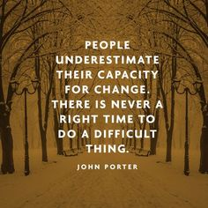 People underestimate their capacity for change. There is never a right time do a difficult thing. - John Porter