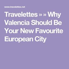 Travelettes » » Why Valencia Should Be Your New Favourite European City