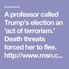 A professor called Trump's election an 'act of terrorism.' Death threats forced her to flee. http://www.msn.com/en-us/news/us/a-professor-called-trump%E2%80%99s-election-an-%E2%80%98act-of-terrorism%E2%80%99-death-threats-forced-her-to-flee/ar-AAlvEVB?li=BBnb7Kz