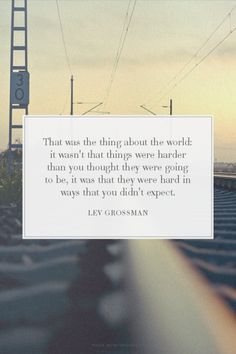 That was the thing about the world: it wasn't that things were harder than you thought they were going to be, it was that they were hard in ways that you didn't expect. - Lev Grossman | unluckymonster made this with Spoken.ly