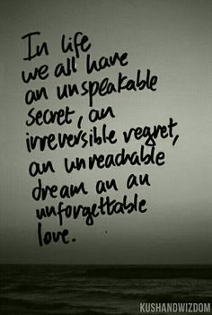 In life, we all have an unspeakable secret, an irreversible regret, an unreachable dream and an unforgettable love.
