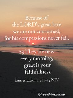22 Because of the LORD's great love we are not consumed, for his compassions never fail. 23 They are new every…