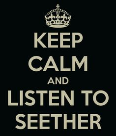 keep calm and listen to seether<3