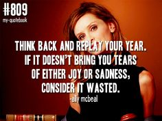 """Think back and replay your year. If it doesn't bring you tears of either joy or sadness, consider it wasted."" -Ally McBeal"