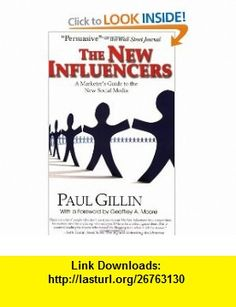 The New Influencers A Marketers Guide to the New Social Media ( To Build Your Career By) (9781884956942) Paul Gillin, Geoffrey A. Moore , ISBN-10: 1884956947  , ISBN-13: 978-1884956942 ,  , tutorials , pdf , ebook , torrent , downloads , rapidshare , filesonic , hotfile , megaupload , fileserve