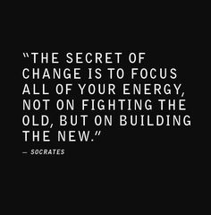 """""""The secret of change is to focus all of your energy, not on fighting the old, but on building the new."""" - Socrates #quote #change #inspiration"""