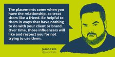 "Quote on influencing influencers by Jason Falls: ""The placements come when you have the relationship, so treat them like a friend. Be helpful to them in ways that have nothing to do with your client or brand. Over time, those influencers will like and respect you for not trying to use them."""