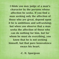 I think you may judge of a man's character bu the person whose affection he seeks. C. H. Spurgeon♥