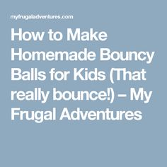 How to Make Homemade Bouncy Balls for Kids (That really bounce!) – My Frugal Adventures