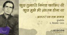 असरार-उल-हक़-मजाज़ जिनको 'मजाज़ लखनवी' के नाम से भी जाना जाता है, मजाज़ रूमानी और क्रांतिकारी शायरी के शायर रहें, उनका जन्म उत्तर प्रदेश के ज़िला फैजाबाद में 19 अक्टूबर 1911 को हुआ था. उन्होंने अपनी प्रारंभिक शिक्षा 'लखनऊ' और 'सेंट जॉन कॉलेज' आगरा से प्राप्त करने के बाद 'अलीगढ यूनिवर्सिटी' उत्तर प्रदेश से स्नातक की डिग्री प्राप्त की. थे,5 दिसम्बर 1955 को ज्यादा शराब पीने के कारण मजाज़ का लालाबाग़ लखनऊ में देहांत हो गया. उनको निशातगंज लखनऊ में दफनाया गया:
