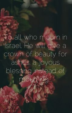 To all who mourn in Israel, He will give a crown of beauty for ashes, a joyous blessing instead of mourning... Isaiah 61:3