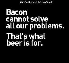 #bacon can solve most problems...so can #beer