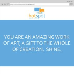 You are an amazing work of art, a gift to the whole of creation.  Shine. #HSSocMed