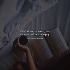 Don't think too much just do what makes you happy. via (https://www.facebook.com/Quotes.nd.Notes/photos/a.1583089055238699.1073741829.1579556558925282/1893985567482378/?type=3)