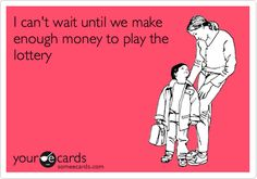 Funny Encouragement Ecard: I can't wait until we make enough money to play the lottery.
