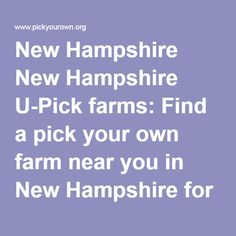 New Hampshire New Hampshire U-Pick farms: Find a pick your own farm near you in New Hampshire for fruit, vegetables, pumpkins, organic foods,local produce and more!