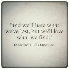 and we'll hate what we've lost, but we'll love what we find