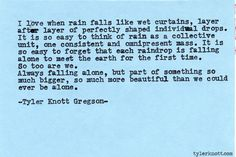 """""""It is so easy to forget that each raindrop is falling  alone to meet the earth for the first time. So too are we."""" Typewriter Series #511, by Tyler Knott Gregson."""