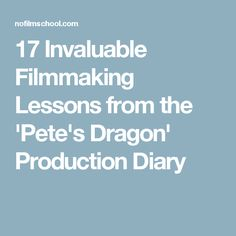 17 Invaluable Filmmaking Lessons from the 'Pete's Dragon' Production Diary