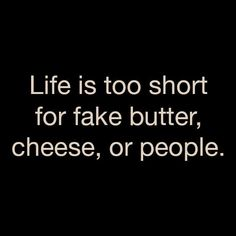 Life is too short for fake butter, cheese, or people. - Might just be my new personal motto. The Words, Cool Words, Words Quotes, Me Quotes, Funny Quotes, Sayings, People Quotes, Hair Quotes, Music Quotes