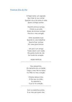 Poemas Dia do Pai Ó Papá tenho um segredo Que hoje te vou contar Quando vou p'rá cama à noite Quero contigo sonhar. Paizin...