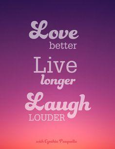 Love better, live longer, laugh louder