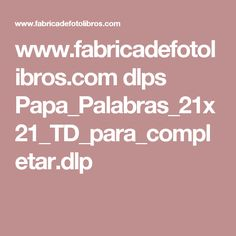 www.fabricadefotolibros.com dlps Papa_Palabras_21x21_TD_para_completar.dlp