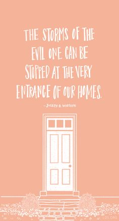 The storms of the evil one can be stopped at the very entrance of our homes. -Joseph B Wirthlin #LDS