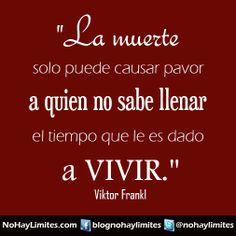 """""""La muerte solo puede causar pavor a quien no sabe llenar el tiempo que le es dado a vivir."""" Viktor Frankl"""