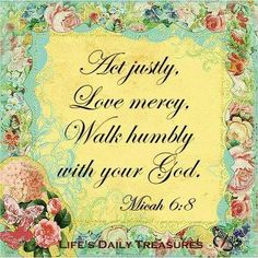 MICAH 6:8 KJV: He hath shewed thee, O man, what is good; and what doth the LORD require of thee, but to do justly, and to love mercy, and to walk humbly with thy God?
