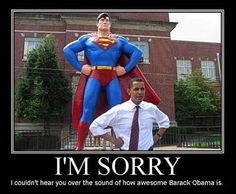 I'm sorry. I couldn't hear you over the sound of how awesome Barack Obama is. God Bless Him, the President of the United States of America.