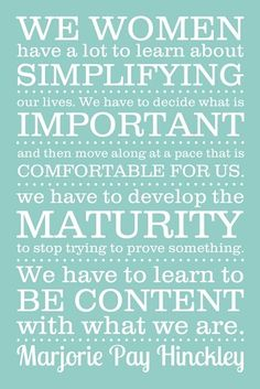 We women have a lot to learn about simplifying our lives. We have to decide what is important and then move along at a pace that is comfortable for us. We have to develop the maturity to stop trying to prove something. We have to learn to be content with what we are. - Marjorie Pay Hinckley