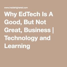 Why EdTech Is A Good, But Not Great, Business   Technology and Learning