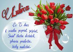 Ľubica Čo Ti dnes k sviatku popriať, zaželať... Snáď šťastia dostatok, zdravia priehrštie... lásky nadostač...