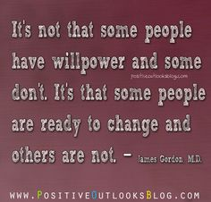 It's not that some people have willpower and some don't. It's that some people are ready to change and others are not. -James Gordon