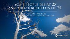 Some people die at 25 and aren't buried until 75. ~ Benjamin Franklin…