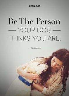 It's that simple — be the person your dog thinks you are.