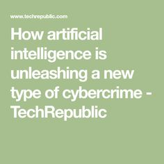 How artificial intelligence is unleashing a new type of cybercrime - TechRepublic