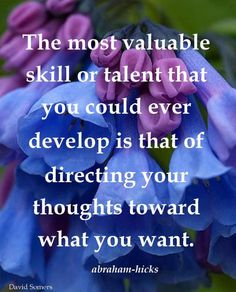 The most valuable skill or talent that you could develop is directing your thoughts toward what you want. LOA.  Abraham-Hicks Quotes