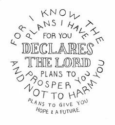 """For I know the plansI have for you,"""" declares theLord, """"plans to prosperyou and not to harm you, plans to give you hope and a future. Jeremiah 29:11"""
