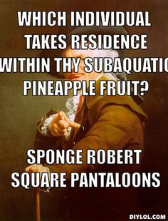 Oh my word!! I laughed so hard and thought of all the looks my students would give me if I said this to them...and they LOVE Sponge Robert Square Pantaloons.