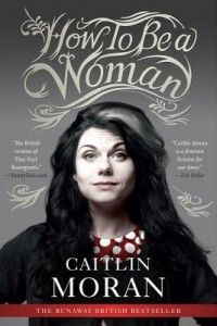 """""""No one has ever claimed for a moment that childless men have missed out on a vital aspect of their existence, and were the poorer, and crippled by it.""""  How to Be a Woman ~ Caitlin Moran.  Pinner writes:  """"A must read for mothers of girls and boys, women who are not mothers, husbands, lovers, sons, and anyone who wants to grow up (someday) to be a responsible human being.  Digs deep and pulls out your inner strident feminist."""""""