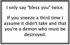 """I say this at work because people sneeze all day long and I get tired of saying """"Bless You"""" 30 times a day!"""