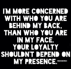 I'm more concerned with who you are behind my back.....quote