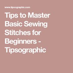 Tips to Master Basic Sewing Stitches for Beginners - Tipsographic