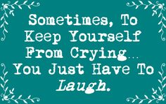Words To Live By: Laugh it out..