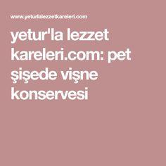 yetur'la lezzet kareleri.com: pet şişede vişne konservesi