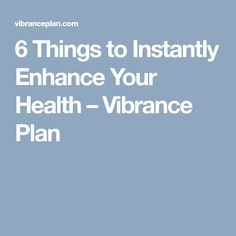 6 Things to Instantly Enhance Your Health – Vibrance Plan Posts, How To Plan, Health, Life, Messages, Health Care, Salud